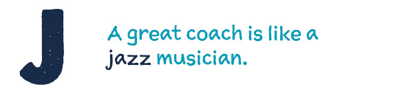 J A great coach is like a jazz musician.