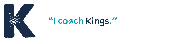 "K ""I coach Kings."""